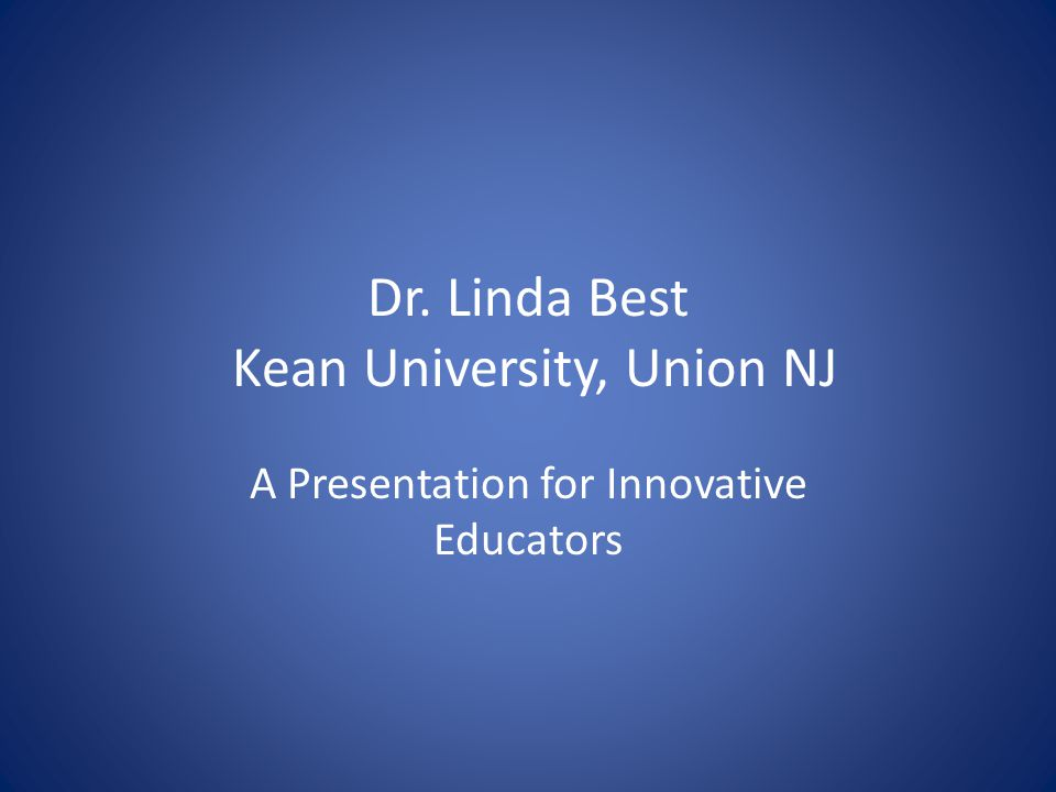 Dr. Linda Best Kean University, Union NJ A Presentation for Innovative Educators