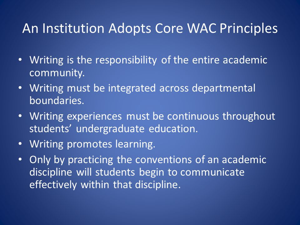 An Institution Adopts Core WAC Principles Writing is the responsibility of the entire academic community. Writing must be integrated across department
