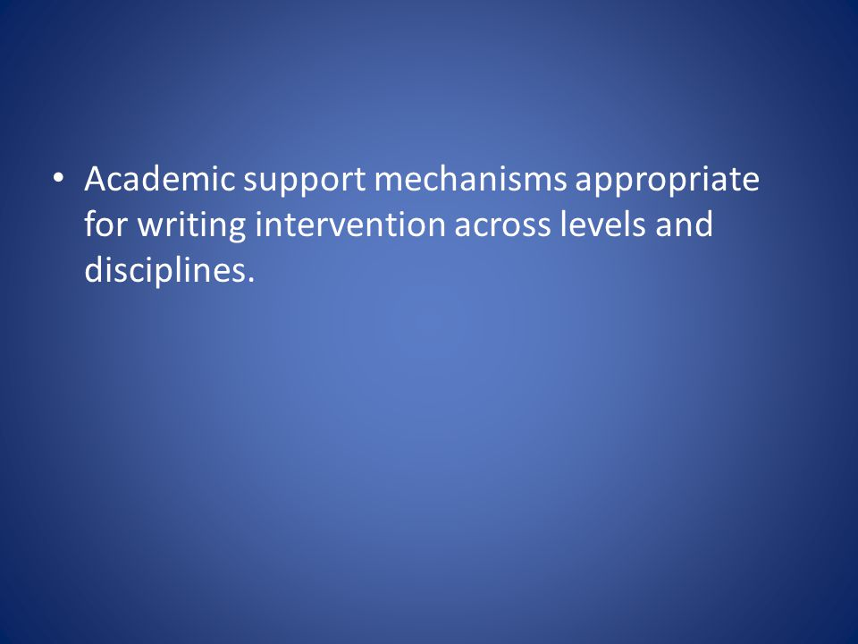 Academic support mechanisms appropriate for writing intervention across levels and disciplines.
