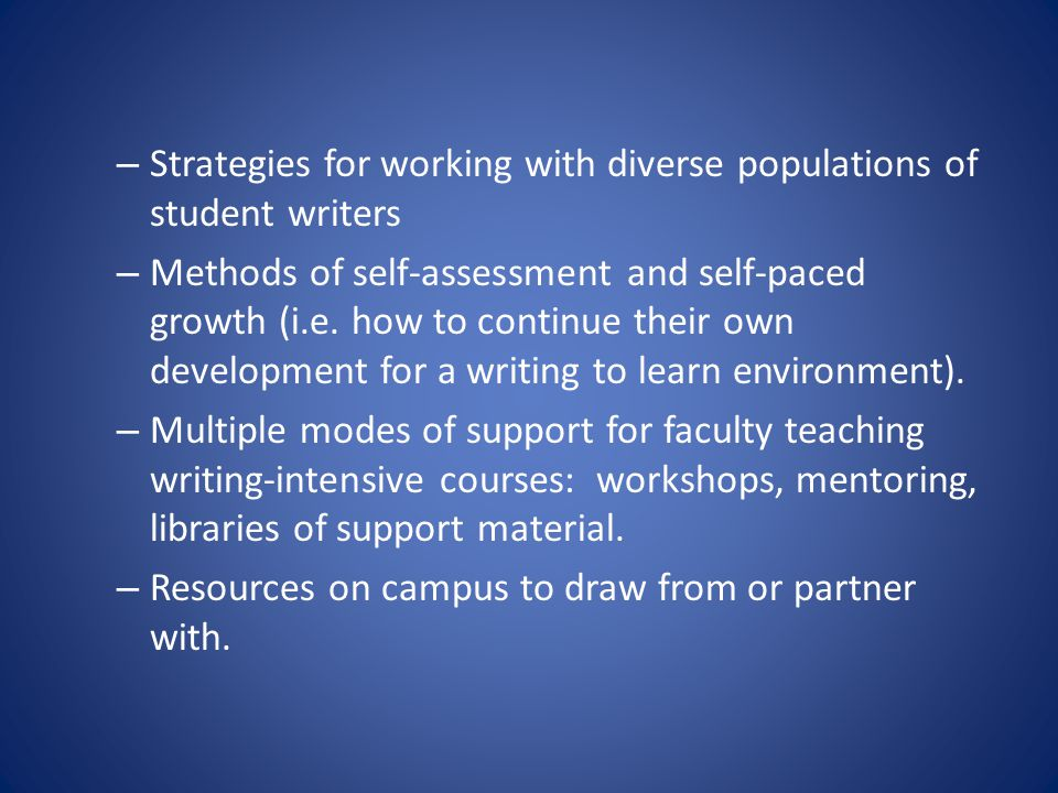 – Strategies for working with diverse populations of student writers – Methods of self-assessment and self-paced growth (i.e. how to continue their ow