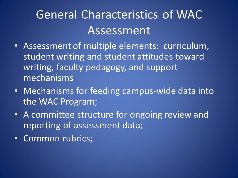 General Characteristics of WAC Assessment Assessment of multiple elements: curriculum, student writing and student attitudes toward writing, faculty p