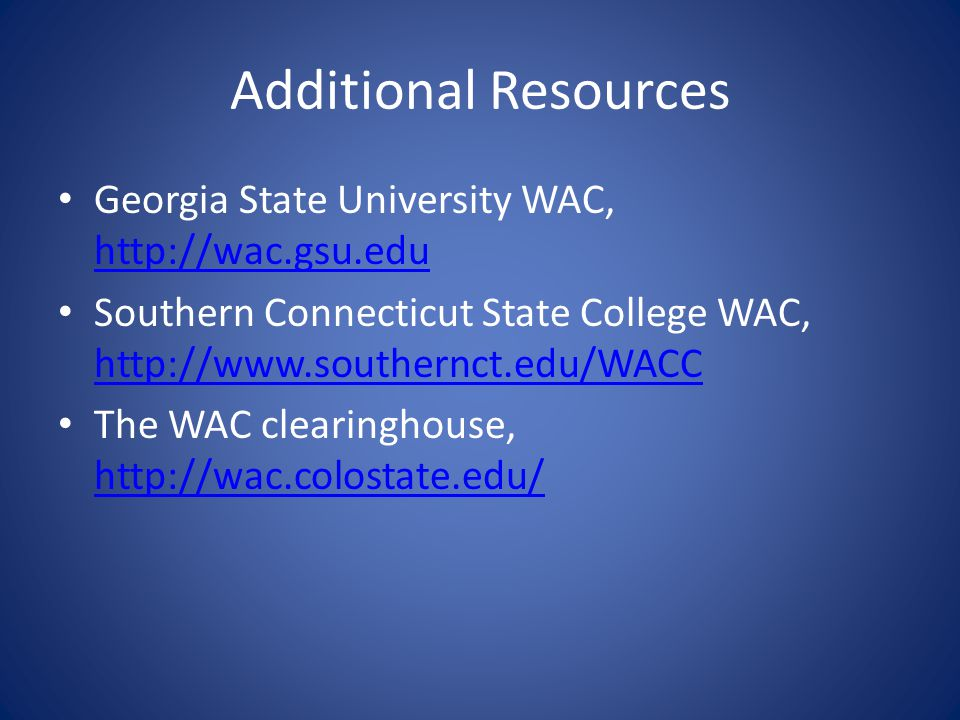 Additional Resources Georgia State University WAC, http://wac.gsu.edu http://wac.gsu.edu Southern Connecticut State College WAC, http://www.southernct