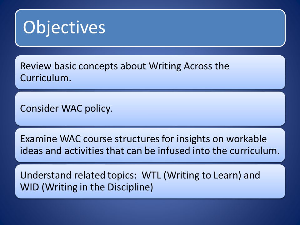 Objectives Review basic concepts about Writing Across the Curriculum. Consider WAC policy. Examine WAC course structures for insights on workable idea