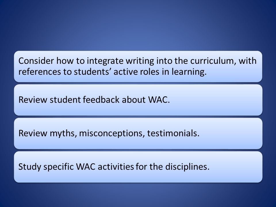 Consider how to integrate writing into the curriculum, with references to students' active roles in learning. Review student feedback about WAC.Review