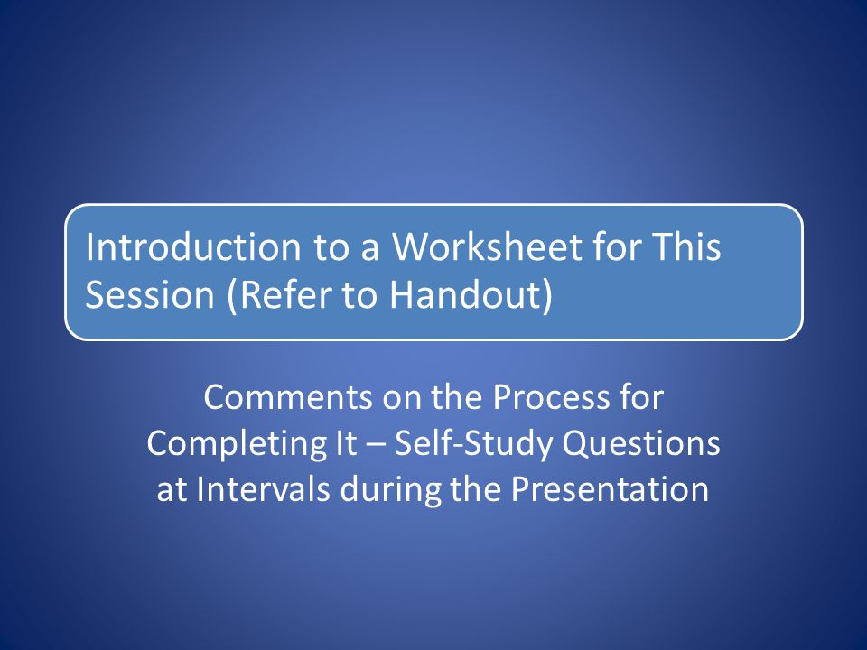 Introduction to a Worksheet for This Session (Refer to Handout) Comments on the Process for Completing It – Self-Study Questions at Intervals during t