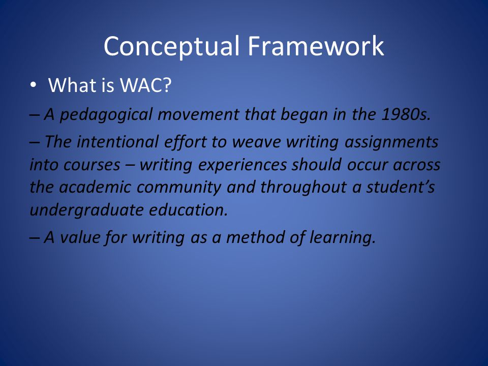 Conceptual Framework What is WAC? – A pedagogical movement that began in the 1980s. – The intentional effort to weave writing assignments into courses