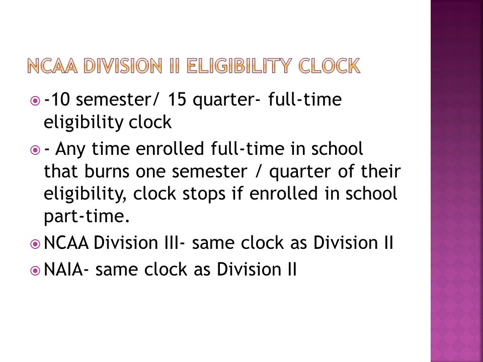  -10 semester/ 15 quarter- full-time eligibility clock  - Any time enrolled full-time in school that burns one semester / quarter of their eligibility, clock stops if enrolled in school part-time.