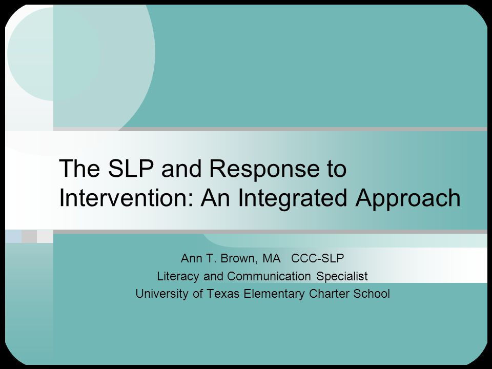 The SLP and Response to Intervention: An Integrated Approach Ann T.