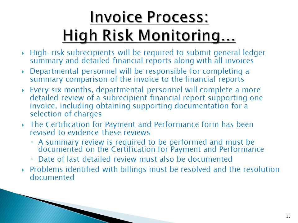  High-risk subrecipients will be required to submit general ledger summary and detailed financial reports along with all invoices  Departmental personnel will be responsible for completing a summary comparison of the invoice to the financial reports  Every six months, departmental personnel will complete a more detailed review of a subrecipient financial report supporting one invoice, including obtaining supporting documentation for a selection of charges  The Certification for Payment and Performance form has been revised to evidence these reviews ◦ A summary review is required to be performed and must be documented on the Certification for Payment and Performance ◦ Date of last detailed review must also be documented  Problems identified with billings must be resolved and the resolution documented 33