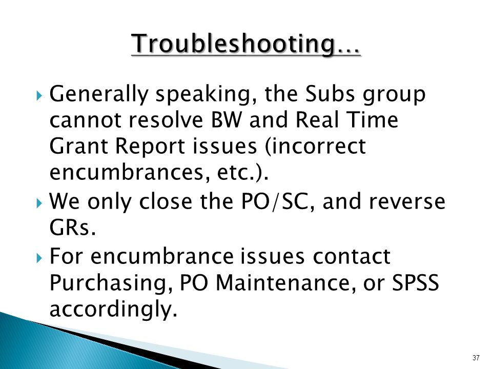  Generally speaking, the Subs group cannot resolve BW and Real Time Grant Report issues (incorrect encumbrances, etc.).