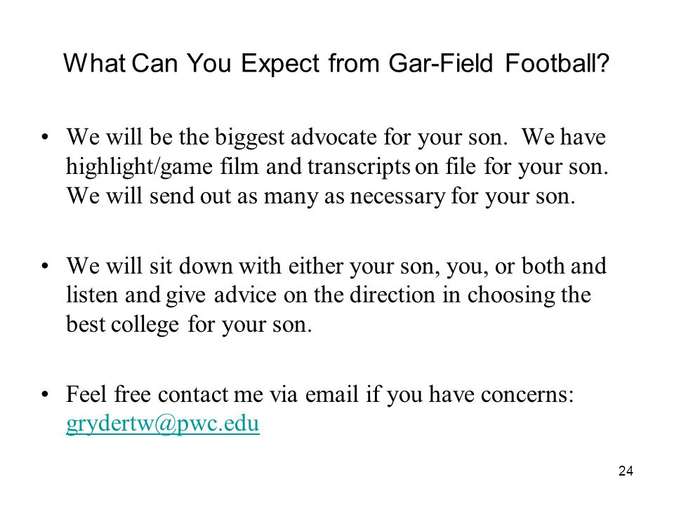 24 What Can You Expect from Gar-Field Football? We will be the biggest advocate for your son. We have highlight/game film and transcripts on file for