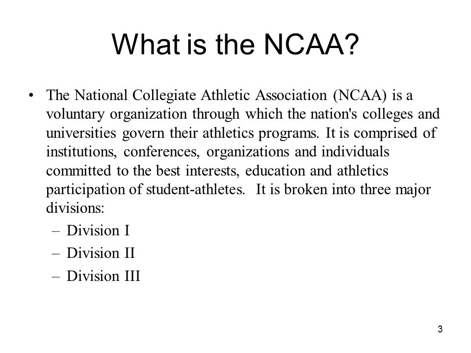 3 What is the NCAA? The National Collegiate Athletic Association (NCAA) is a voluntary organization through which the nation's colleges and universiti