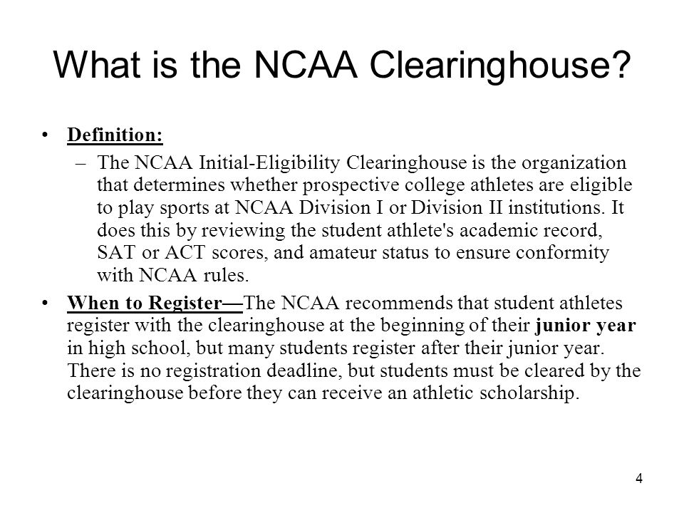 4 What is the NCAA Clearinghouse? Definition: –The NCAA Initial-Eligibility Clearinghouse is the organization that determines whether prospective coll