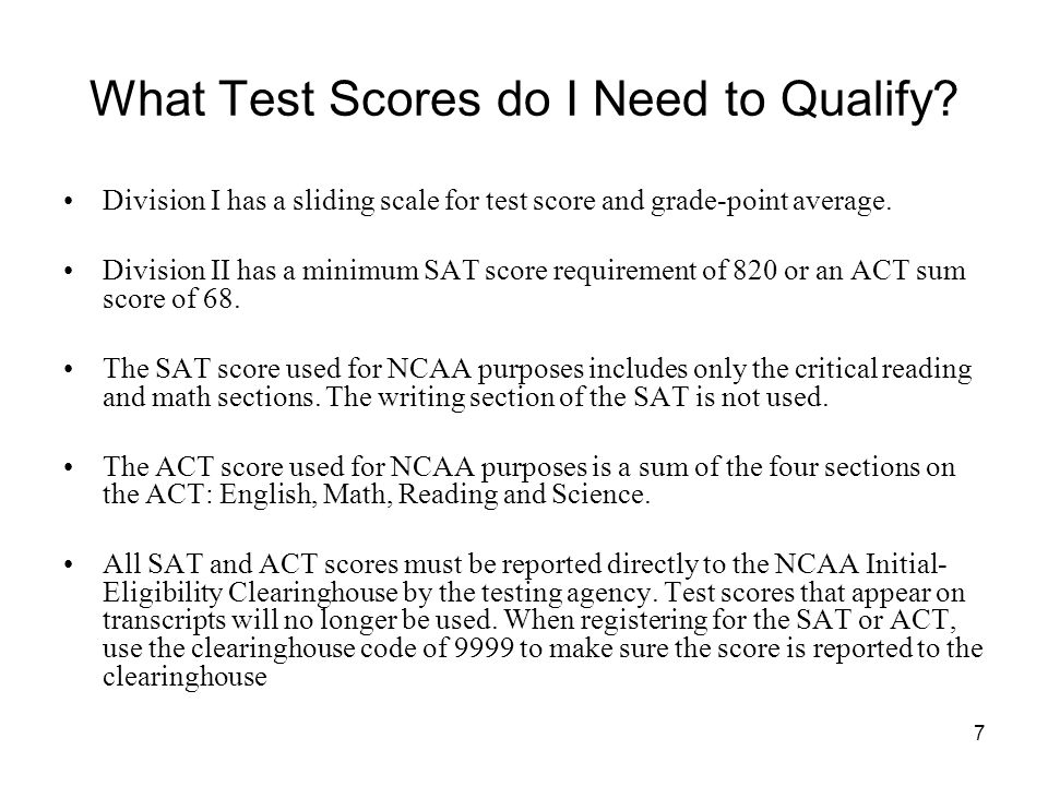 7 What Test Scores do I Need to Qualify? Division I has a sliding scale for test score and grade-point average. Division II has a minimum SAT score re