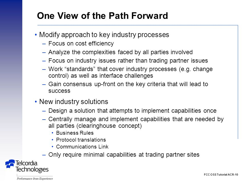 FCC OSS Tutorial ACR-10 One View of the Path Forward Modify approach to key industry processes –Focus on cost efficiency –Analyze the complexities faced by all parties involved –Focus on industry issues rather than trading partner issues –Work standards that cover industry processes (e.g.