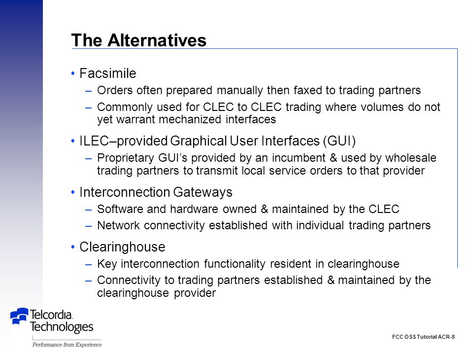 FCC OSS Tutorial ACR-8 The Alternatives Facsimile –Orders often prepared manually then faxed to trading partners –Commonly used for CLEC to CLEC trading where volumes do not yet warrant mechanized interfaces ILEC–provided Graphical User Interfaces (GUI) –Proprietary GUI's provided by an incumbent & used by wholesale trading partners to transmit local service orders to that provider Interconnection Gateways –Software and hardware owned & maintained by the CLEC –Network connectivity established with individual trading partners Clearinghouse –Key interconnection functionality resident in clearinghouse –Connectivity to trading partners established & maintained by the clearinghouse provider