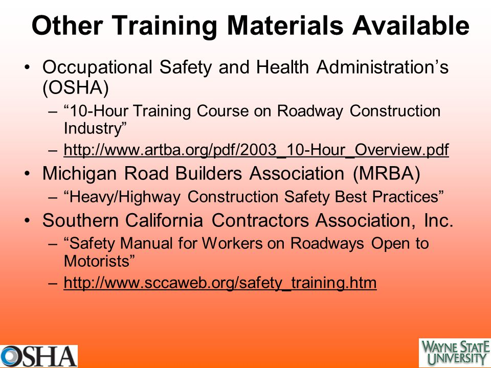 Other Training Materials Available Occupational Safety and Health Administration's (OSHA) – 10-Hour Training Course on Roadway Construction Industry –http://www.artba.org/pdf/2003_10-Hour_Overview.pdfhttp://www.artba.org/pdf/2003_10-Hour_Overview.pdf Michigan Road Builders Association (MRBA) – Heavy/Highway Construction Safety Best Practices Southern California Contractors Association, Inc.