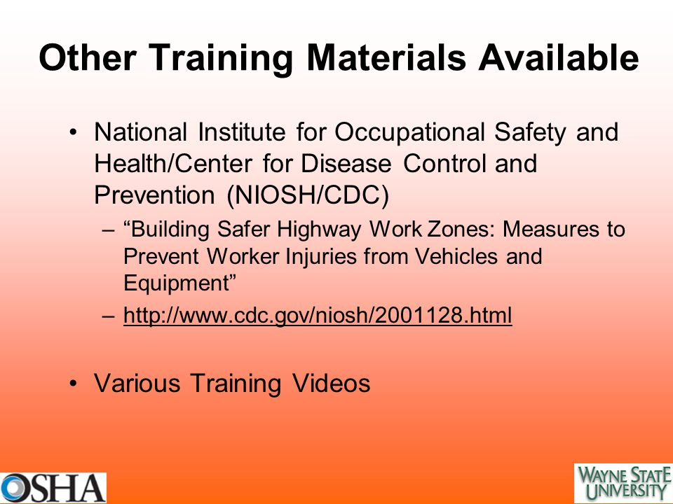 Other Training Materials Available National Institute for Occupational Safety and Health/Center for Disease Control and Prevention (NIOSH/CDC) – Building Safer Highway Work Zones: Measures to Prevent Worker Injuries from Vehicles and Equipment –http://www.cdc.gov/niosh/2001128.htmlhttp://www.cdc.gov/niosh/2001128.html Various Training Videos