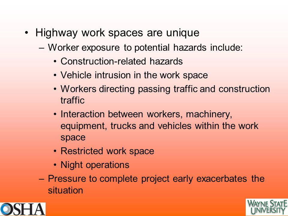 Highway work spaces are unique –Worker exposure to potential hazards include: Construction-related hazards Vehicle intrusion in the work space Workers directing passing traffic and construction traffic Interaction between workers, machinery, equipment, trucks and vehicles within the work space Restricted work space Night operations –Pressure to complete project early exacerbates the situation