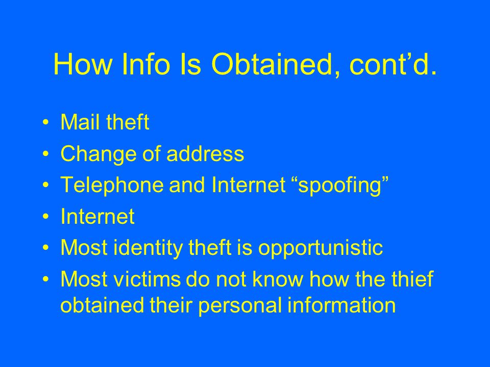 """How Info Is Obtained, cont'd. Mail theft Change of address Telephone and Internet """"spoofing"""" Internet Most identity theft is opportunistic Most victim"""