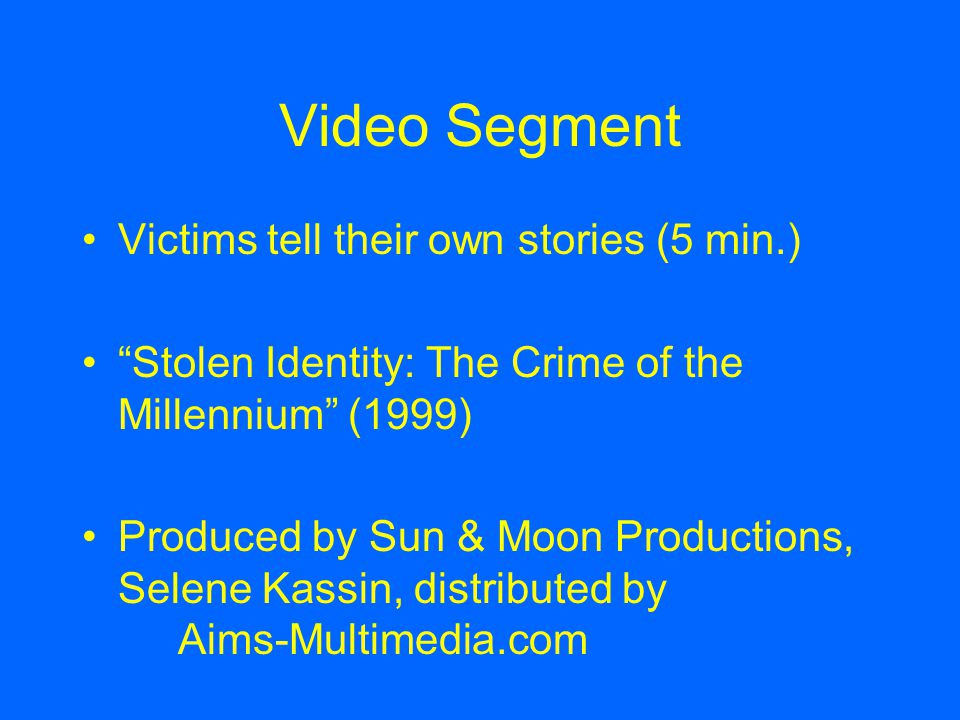 Video Segment Victims tell their own stories (5 min.) Stolen Identity: The Crime of the Millennium (1999) Produced by Sun & Moon Productions, Selene Kassin, distributed by Aims-Multimedia.com