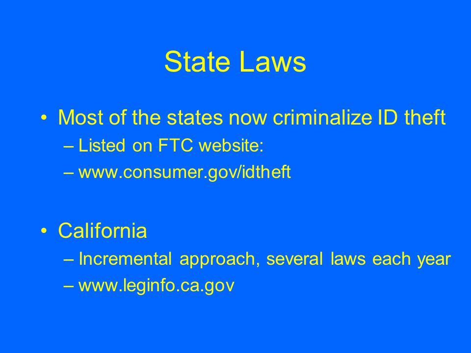 State Laws Most of the states now criminalize ID theft –Listed on FTC website: –www.consumer.gov/idtheft California –Incremental approach, several laws each year –www.leginfo.ca.gov