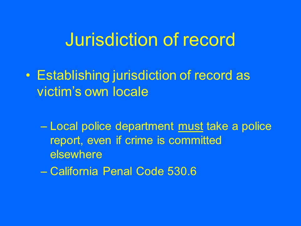 Jurisdiction of record Establishing jurisdiction of record as victim's own locale –Local police department must take a police report, even if crime is