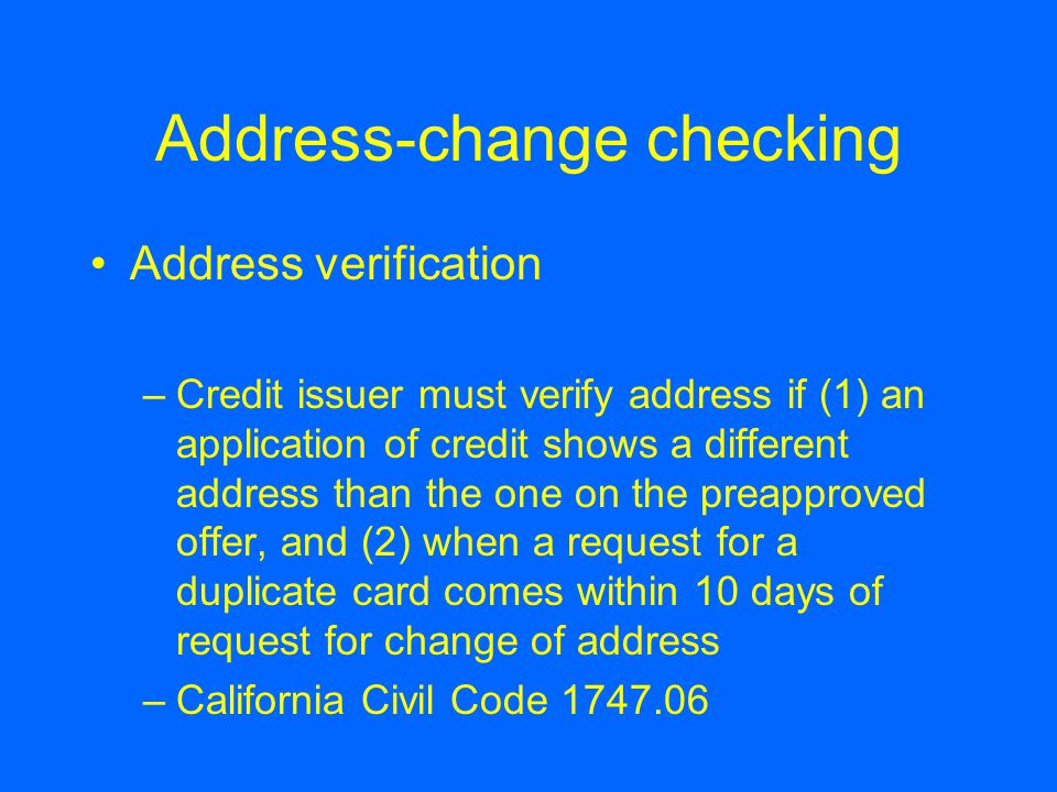 Address-change checking Address verification –Credit issuer must verify address if (1) an application of credit shows a different address than the one on the preapproved offer, and (2) when a request for a duplicate card comes within 10 days of request for change of address –California Civil Code 1747.06