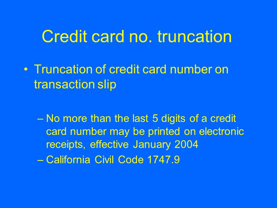 Credit card no. truncation Truncation of credit card number on transaction slip –No more than the last 5 digits of a credit card number may be printed
