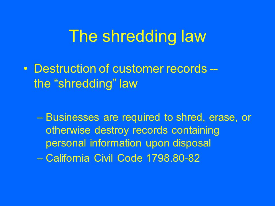 The shredding law Destruction of customer records -- the shredding law –Businesses are required to shred, erase, or otherwise destroy records containing personal information upon disposal –California Civil Code 1798.80-82