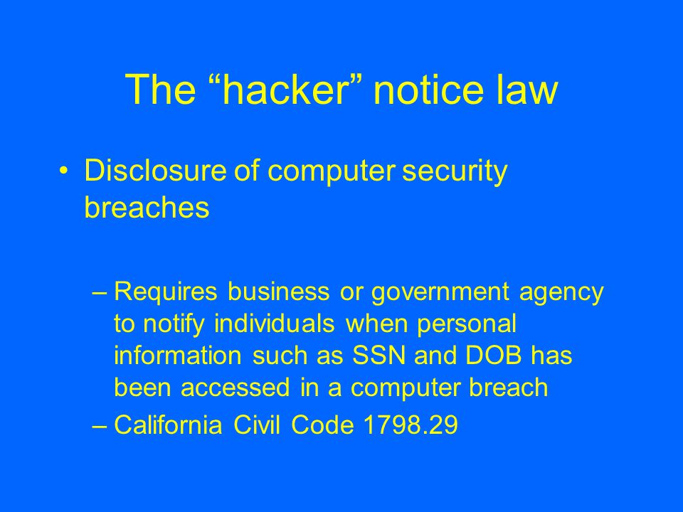 The hacker notice law Disclosure of computer security breaches –Requires business or government agency to notify individuals when personal information such as SSN and DOB has been accessed in a computer breach –California Civil Code 1798.29