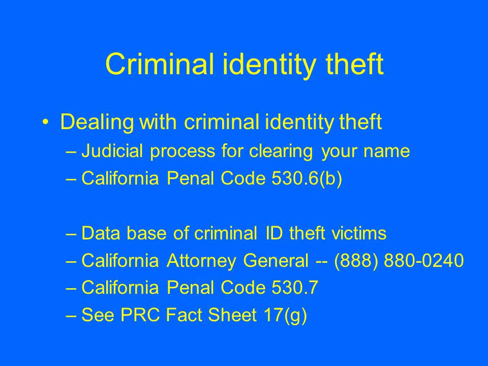 Criminal identity theft Dealing with criminal identity theft –Judicial process for clearing your name –California Penal Code 530.6(b) –Data base of criminal ID theft victims –California Attorney General -- (888) 880-0240 –California Penal Code 530.7 –See PRC Fact Sheet 17(g)
