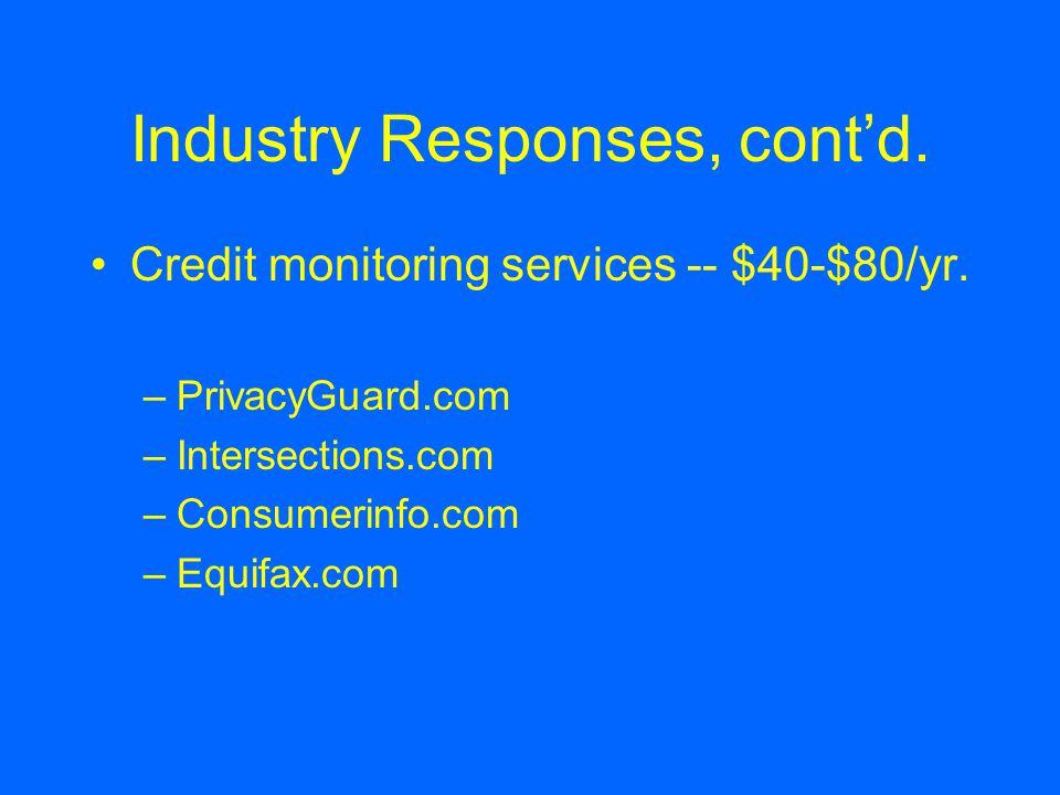 Industry Responses, cont'd. Credit monitoring services -- $40-$80/yr. –PrivacyGuard.com –Intersections.com –Consumerinfo.com –Equifax.com