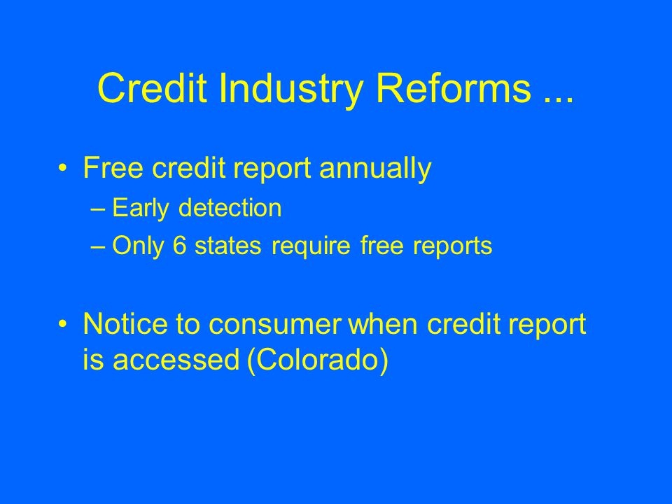 Credit Industry Reforms... Free credit report annually –Early detection –Only 6 states require free reports Notice to consumer when credit report is a