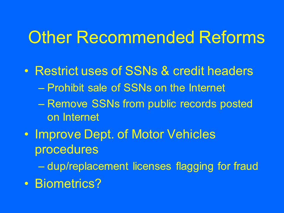 Other Recommended Reforms Restrict uses of SSNs & credit headers –Prohibit sale of SSNs on the Internet –Remove SSNs from public records posted on Internet Improve Dept.