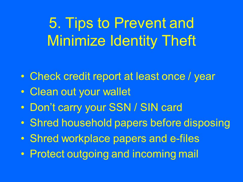 5. Tips to Prevent and Minimize Identity Theft Check credit report at least once / year Clean out your wallet Don't carry your SSN / SIN card Shred ho