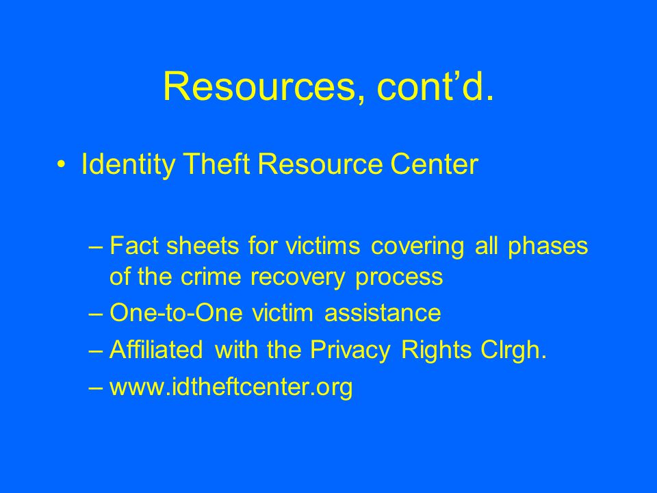 Resources, cont'd. Identity Theft Resource Center –Fact sheets for victims covering all phases of the crime recovery process –One-to-One victim assist