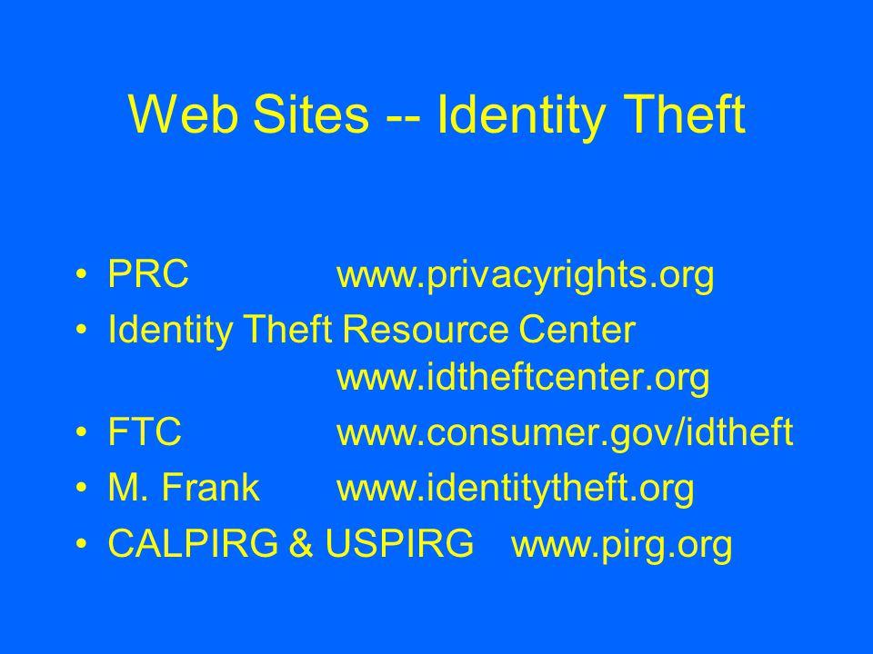 Web Sites -- Identity Theft PRCwww.privacyrights.org Identity Theft Resource Center www.idtheftcenter.org FTCwww.consumer.gov/idtheft M. Frankwww.iden