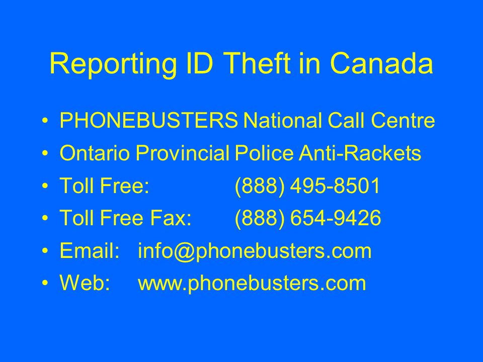 Reporting ID Theft in Canada PHONEBUSTERS National Call Centre Ontario Provincial Police Anti-Rackets Toll Free: (888) 495-8501 Toll Free Fax:(888) 654-9426 Email: info@phonebusters.com Web: www.phonebusters.com