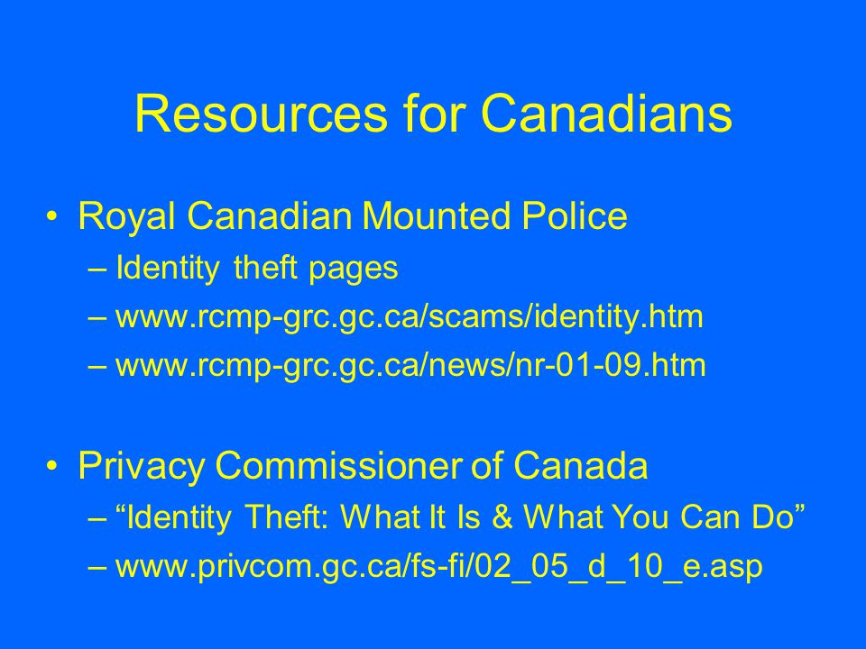 Resources for Canadians Royal Canadian Mounted Police –Identity theft pages –www.rcmp-grc.gc.ca/scams/identity.htm –www.rcmp-grc.gc.ca/news/nr-01-09.htm Privacy Commissioner of Canada – Identity Theft: What It Is & What You Can Do –www.privcom.gc.ca/fs-fi/02_05_d_10_e.asp