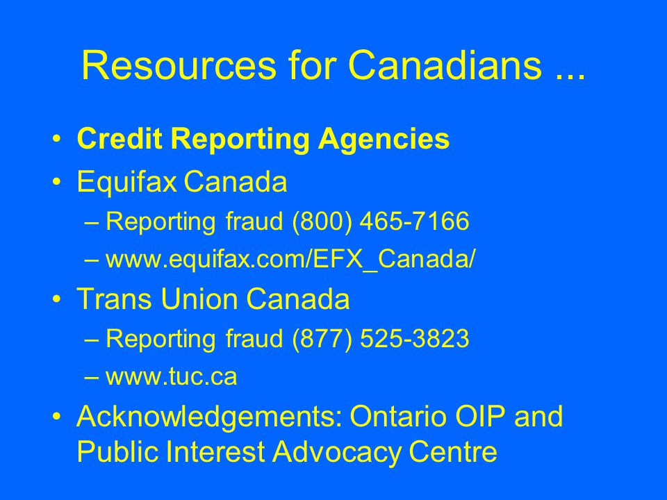 Resources for Canadians... Credit Reporting Agencies Equifax Canada –Reporting fraud (800) 465-7166 –www.equifax.com/EFX_Canada/ Trans Union Canada –R