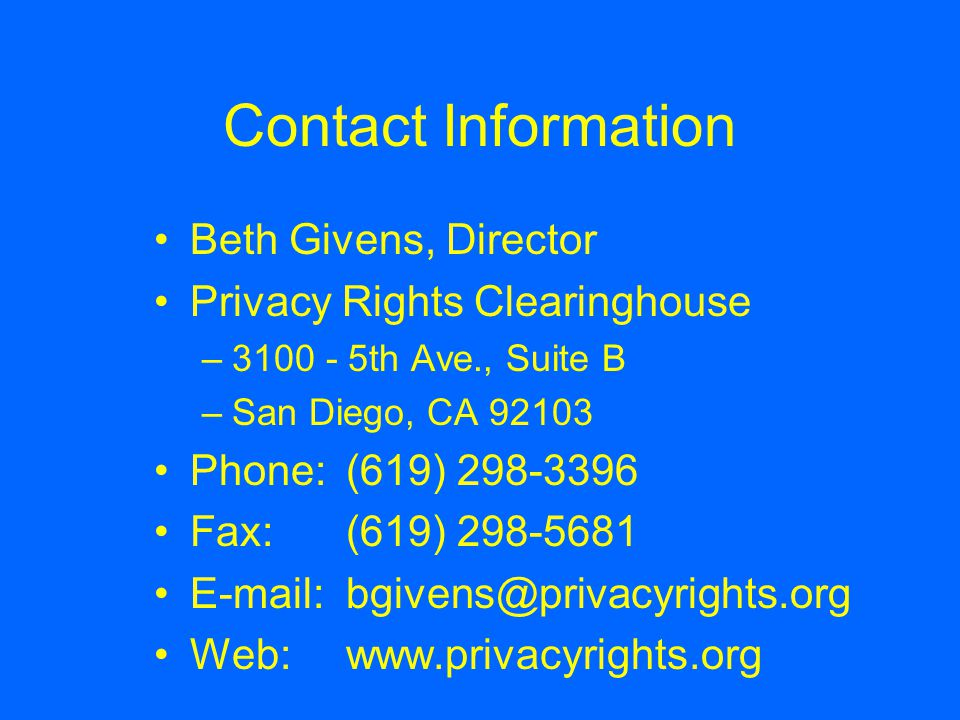 Contact Information Beth Givens, Director Privacy Rights Clearinghouse –3100 - 5th Ave., Suite B –San Diego, CA 92103 Phone:(619) 298-3396 Fax: (619)