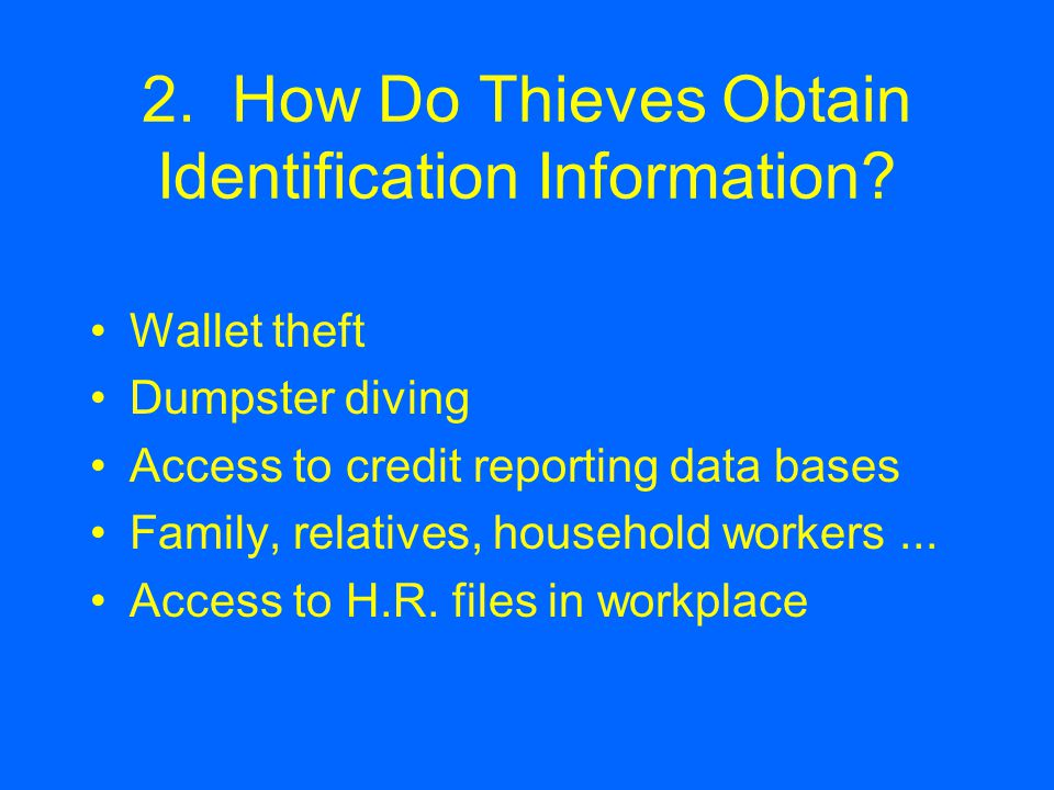 2. How Do Thieves Obtain Identification Information? Wallet theft Dumpster diving Access to credit reporting data bases Family, relatives, household w