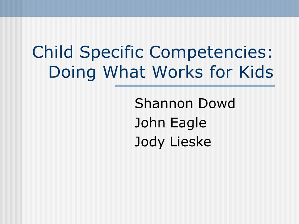 Child Specific Competencies: Doing What Works for Kids Shannon Dowd John Eagle Jody Lieske