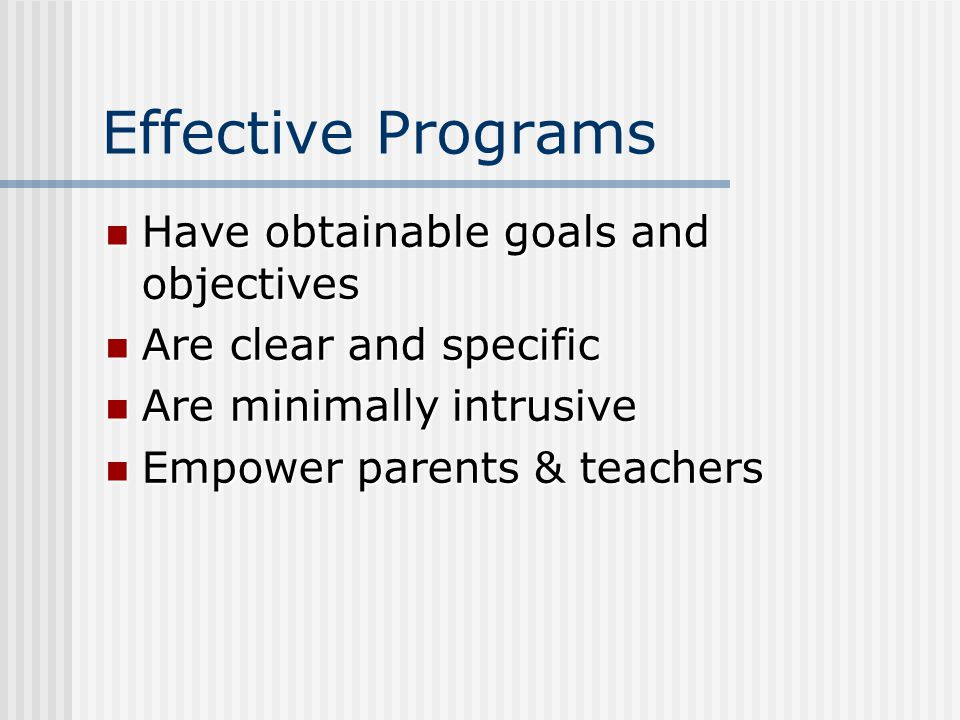 Effective Programs Have obtainable goals and objectives Have obtainable goals and objectives Are clear and specific Are clear and specific Are minimally intrusive Are minimally intrusive Empower parents & teachers Empower parents & teachers