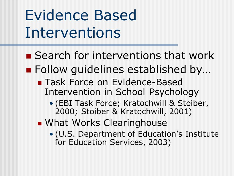 Evidence Based Interventions Search for interventions that work Follow guidelines established by… Task Force on Evidence-Based Intervention in School Psychology (EBI Task Force; Kratochwill & Stoiber, 2000; Stoiber & Kratochwill, 2001) What Works Clearinghouse (U.S.