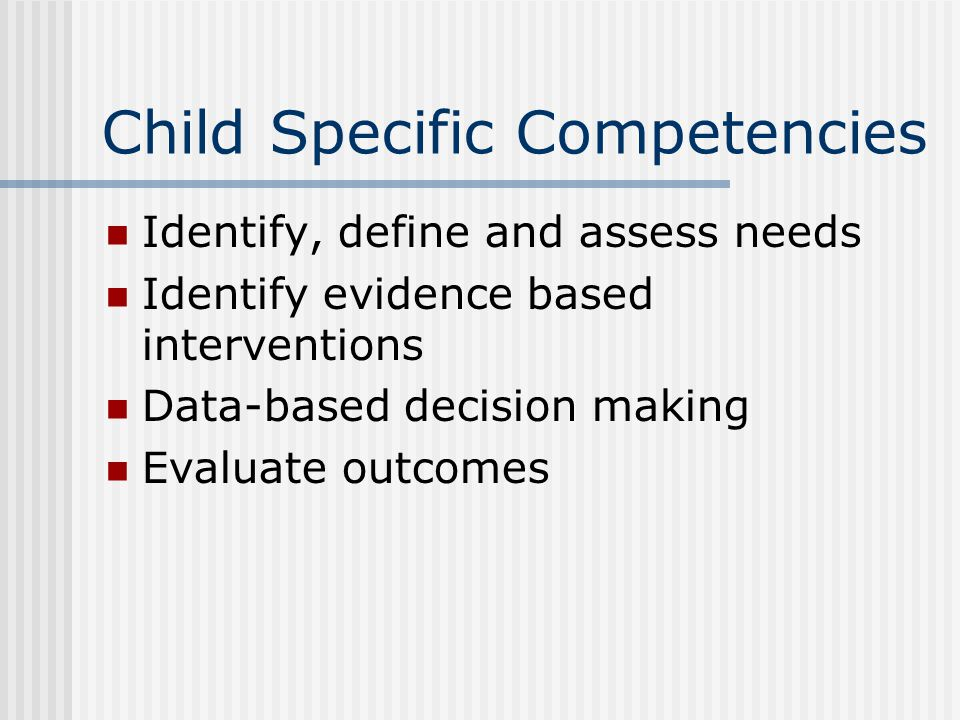 Child Specific Competencies Identify, define and assess needs Identify evidence based interventions Data-based decision making Evaluate outcomes