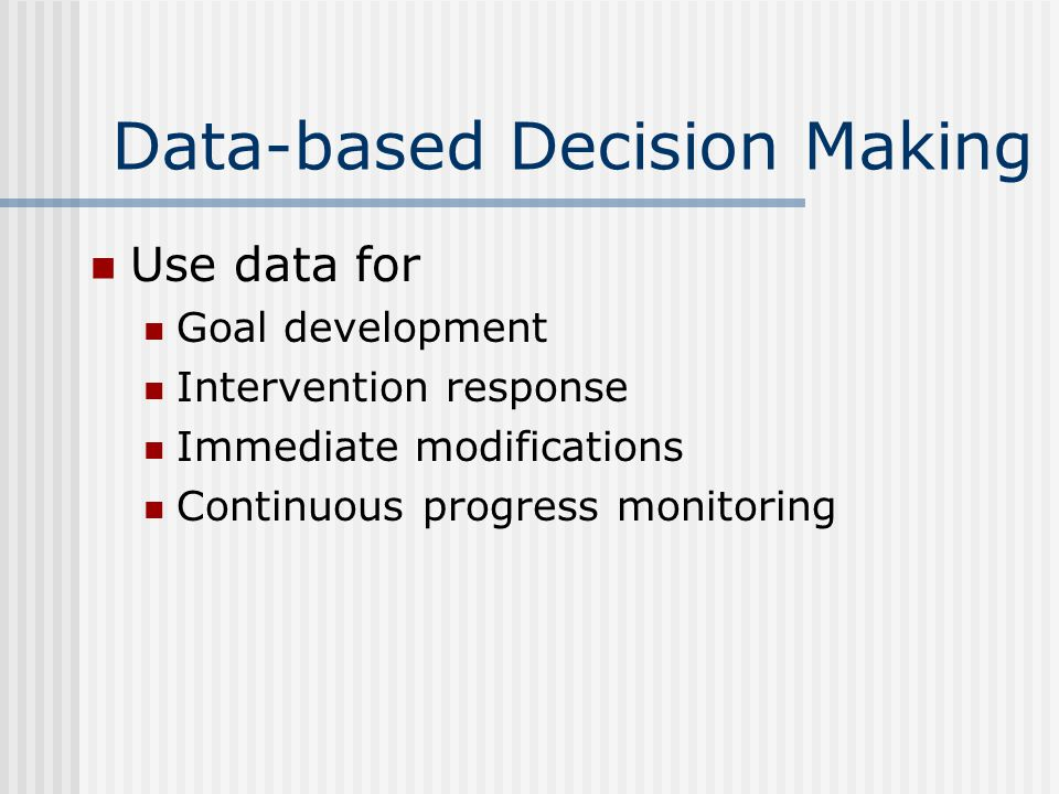 Data-based Decision Making Use data for Goal development Intervention response Immediate modifications Continuous progress monitoring
