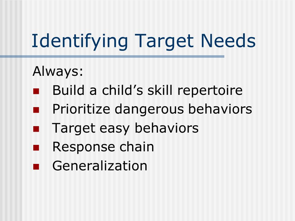 Identifying Target Needs Always: Build a child's skill repertoire Prioritize dangerous behaviors Target easy behaviors Response chain Generalization