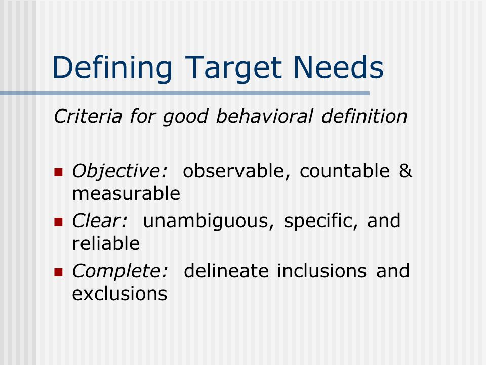 Defining Target Needs Criteria for good behavioral definition Objective: observable, countable & measurable Clear: unambiguous, specific, and reliable Complete: delineate inclusions and exclusions